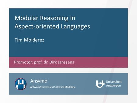 Modular Reasoning in Aspect-oriented Languages Tim Molderez Promotor: prof. dr. Dirk Janssens Ansymo Antwerp Systems and Software Modelling.