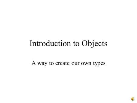 Introduction to Objects A way to create our own types.