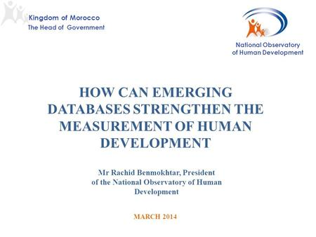HOW CAN EMERGING DATABASES STRENGTHEN THE MEASUREMENT OF HUMAN DEVELOPMENT MARCH 2014 Mr Rachid Benmokhtar, President of the National Observatory of Human.