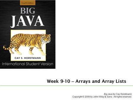 Week 9-10 – Arrays and Array Lists Big Java by Cay Horstmann Copyright © 2009 by John Wiley & Sons. All rights reserved.