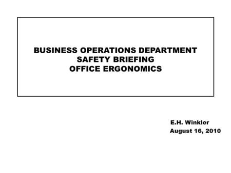 BUSINESS OPERATIONS DEPARTMENT SAFETY BRIEFING OFFICE ERGONOMICS E.H. Winkler August 16, 2010.