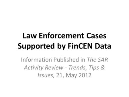 Law Enforcement Cases Supported by FinCEN Data Information Published in The SAR Activity Review - Trends, Tips & Issues, 21, May 2012.