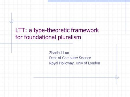 LTT: a type-theoretic framework for foundational pluralism Zhaohui Luo Dept of Computer Science Royal Holloway, Univ of London.