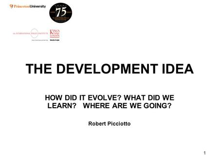 1 THE DEVELOPMENT IDEA HOW DID IT EVOLVE? WHAT DID WE LEARN? WHERE ARE WE GOING? Robert Picciotto.