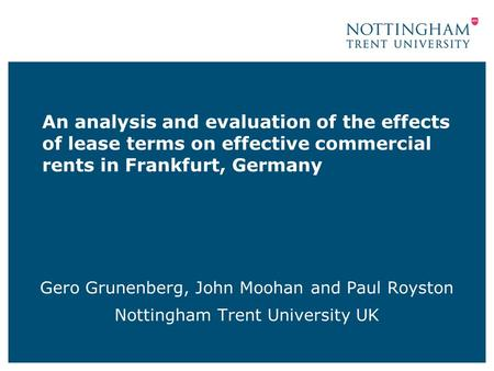 An analysis and evaluation of the effects of lease terms on effective commercial rents in Frankfurt, Germany Gero Grunenberg, John Moohan and Paul Royston.