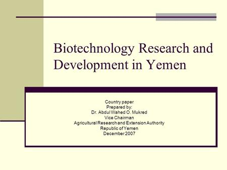 Biotechnology Research and Development in Yemen Country paper Prepared by: Dr. Abdul Wahed O. Mukred Vice Chairman Agricultural Research and Extension.
