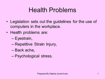 Prepared By:Mazhar Javed Awan1 Health Problems Legislation sets out the guidelines for the use of computers in the workplace. Health problems are: –Eyestrain,