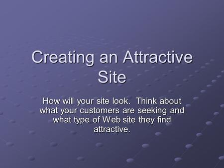 Creating an Attractive Site How will your site look. Think about what your customers are seeking and what type of Web site they find attractive.