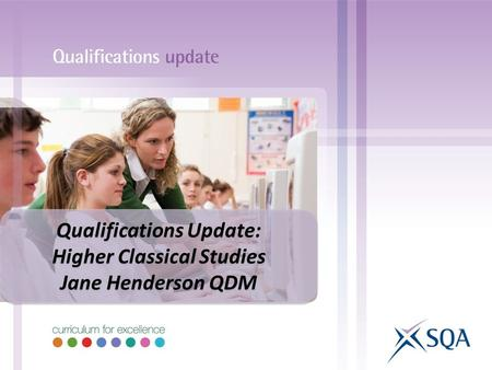 Qualifications Update: Higher Classical Studies Jane Henderson QDM Qualifications Update: Higher Classical Studies Jane Henderson QDM.