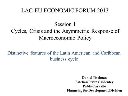 LAC-EU ECONOMIC FORUM 2013 Session 1 Cycles, Crisis and the Asymmetric Response of Macroeconomic Policy Distinctive features of the Latin American and.