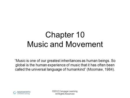 "©2012 Cengage Learning. All Rights Reserved. Chapter 10 Music and Movement ""Music is one of our greatest inheritances as human beings. So global is the."