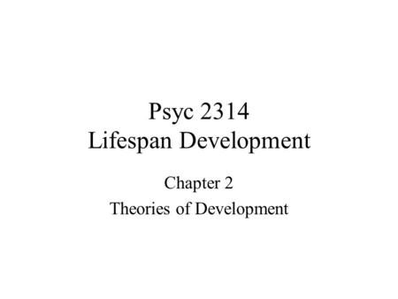 Psyc 2314 Lifespan Development Chapter 2 Theories of Development.
