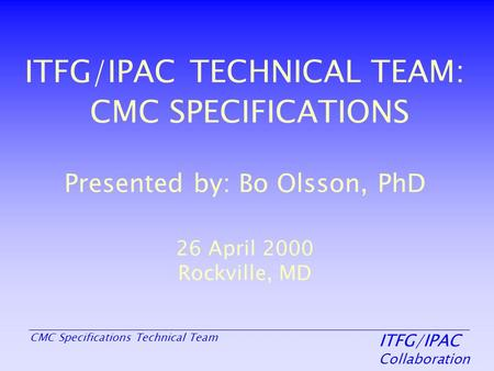 ITFG/IPAC Collaboration CMC Specifications Technical Team ITFG/IPAC TECHNICAL TEAM: CMC SPECIFICATIONS Presented by: Bo Olsson, PhD 26 April 2000 Rockville,
