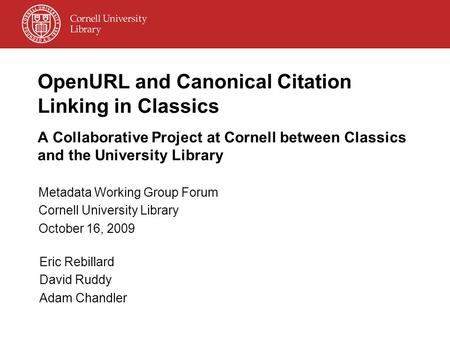 OpenURL and Canonical Citation Linking in Classics A Collaborative Project at Cornell between Classics and the University Library Metadata Working Group.
