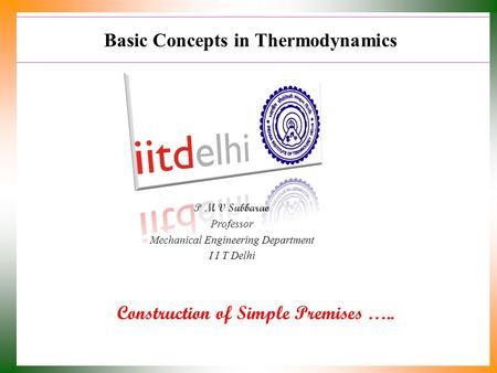 Basic Concepts in Thermodynamics Construction of Simple Premises ….. P M V Subbarao Professor Mechanical Engineering Department I I T Delhi.