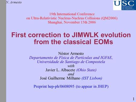 First correction to JIMWLK evolution from the classical EOMs N. Armesto 19th International Conference on Ultra-Relativistic Nucleus-Nucleus Collisions.