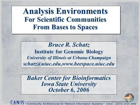 Analysis Environments For Scientific Communities From Bases to Spaces Bruce R. Schatz Institute for Genomic Biology University of Illinois at Urbana-Champaign.