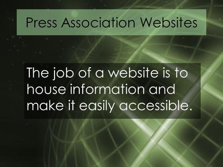 Press Association Websites The job of a website is to house information and make it easily accessible.