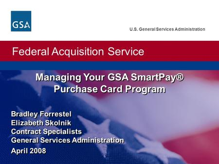 Federal Acquisition Service U.S. General Services Administration Bradley Forrestel Elizabeth Skolnik Contract Specialists General Services Administration.