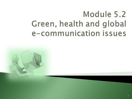 1.  Ergonomics and health issues Ergonomics and health issues  The need for green computingThe need for green computing  The impact of global e–communicationThe.