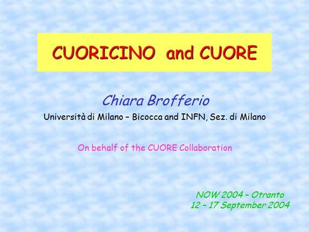 CUORICINO and CUORE Chiara Brofferio Università di Milano – Bicocca and INFN, Sez. di Milano NOW 2004 – Otranto 12 – 17 September 2004 On behalf of the.
