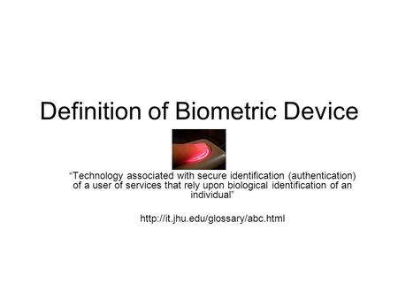 "Definition of Biometric Device ""Technology associated with secure identification (authentication) of a user of services that rely upon biological identification."