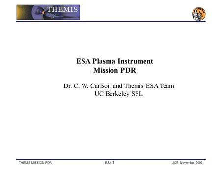 THEMIS MISSION PDRESA- 1 UCB, November, 2003 ESA Plasma Instrument Mission PDR Dr. C. W. Carlson and Themis ESA Team UC Berkeley SSL.