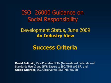 ISO 26000 Guidance on Social Responsibility Development Status, June 2009 An Industry View Success Criteria David Felinski, Vice-President IFAN (International.
