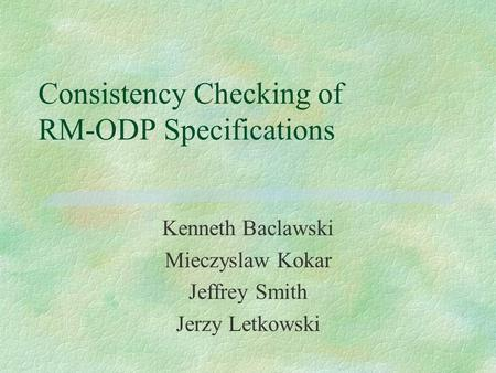 Consistency Checking of RM-ODP Specifications Kenneth Baclawski Mieczyslaw Kokar Jeffrey Smith Jerzy Letkowski.