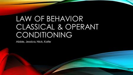LAW OF BEHAVIOR CLASSICAL & OPERANT CONDITIONING Abbie, Jessica, Nick, Katie.