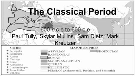 The Classical Period 600 b.c.e to 600 c.e Paul Tully, Skylar Mullins, Sam Dietz, Mark Kreutzer.