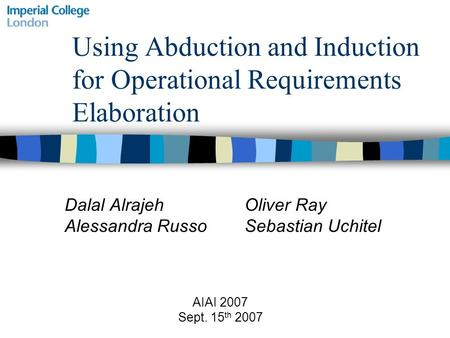 Using Abduction and Induction for Operational Requirements Elaboration Dalal Alrajeh Oliver Ray Alessandra RussoSebastian Uchitel AIAI 2007 Sept. 15 th.