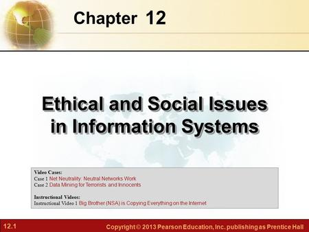 12.1 Copyright © 2013 Pearson Education, Inc. publishing as Prentice Hall 12 Chapter Ethical and Social Issues in Information Systems Video Cases: Case.