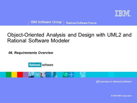 ® IBM Software Group © 2006 IBM Corporation Rational Software France Object-Oriented Analysis and Design with UML2 and Rational Software Modeler 06. Requirements.