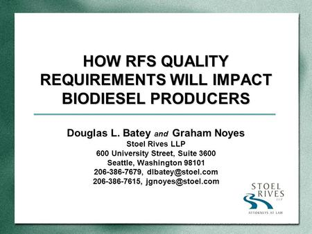 HOW RFS QUALITY REQUIREMENTS WILL IMPACT BIODIESEL PRODUCERS Douglas L. Batey and Graham Noyes Stoel Rives LLP 600 University Street, Suite 3600 Seattle,