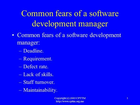 Copyright (c) 2003 CPTTM  1 Common fears of a software development manager Common fears of a software development manager: –Deadline.