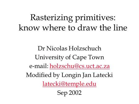 Rasterizing primitives: know where to draw the line Dr Nicolas Holzschuch University of Cape Town   Modified.