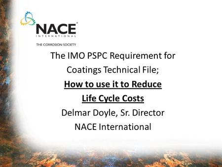The IMO PSPC Requirement for Coatings Technical File; How to use it to Reduce Life Cycle Costs Delmar Doyle, Sr. Director NACE International.