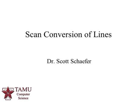 Dr. Scott Schaefer Scan Conversion of Lines. 2/78 Displays – Cathode Ray Tube.