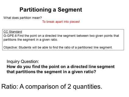 Partitioning a Segment CC Standard G-GPE.6 Find the point on a directed line segment between two given points that partitions the segment in a given ratio.