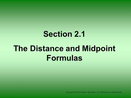 Copyright © 2012 Pearson Education, Inc. Publishing as Prentice Hall. Section 2.1 The Distance and Midpoint Formulas.