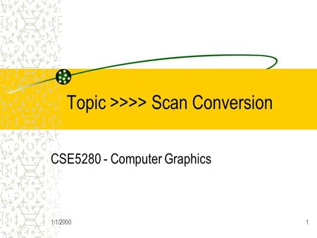 1/1/20001 Topic >>>> Scan Conversion CSE5280 - Computer Graphics.