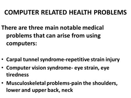 COMPUTER RELATED HEALTH PROBLEMS There are three main notable medical problems that can arise from using computers: Carpal tunnel syndrome-repetitive strain.