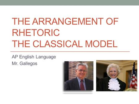 THE ARRANGEMENT OF RHETORIC THE CLASSICAL MODEL AP English Language Mr. Gallegos.