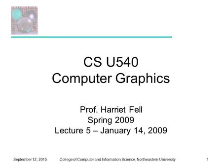 College of Computer and Information Science, Northeastern UniversitySeptember 12, 20151 CS U540 Computer Graphics Prof. Harriet Fell Spring 2009 Lecture.
