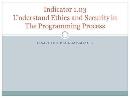 COMPUTER PROGRAMMING I Indicator 1.03 Understand Ethics and Security in The Programming Process.
