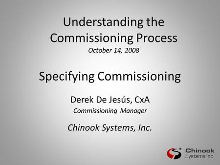 Specifying Commissioning Derek De Jesús, CxA Commissioning Manager Chinook Systems, Inc. Understanding the Commissioning Process October 14, 2008.