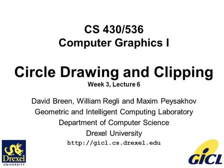 1 CS 430/536 Computer Graphics I Circle Drawing and Clipping Week 3, Lecture 6 David Breen, William Regli and Maxim Peysakhov Geometric and Intelligent.