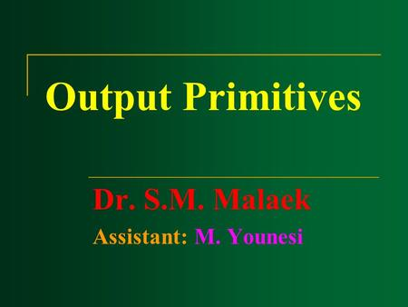 Output Primitives Dr. S.M. Malaek Assistant: M. Younesi.