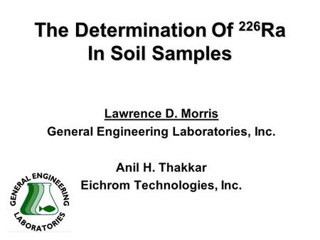 The Determination Of 226 Ra In Soil Samples Lawrence D. Morris General Engineering Laboratories, Inc. Anil H. Thakkar Eichrom Technologies, Inc.